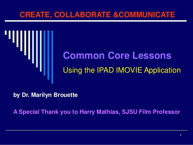 1 CREATE, COLLABORATE &COMMUNICATE by Dr. Marilyn Brouette A Special Thank you to Harry Mathias, SJSU Film Professor Commo...