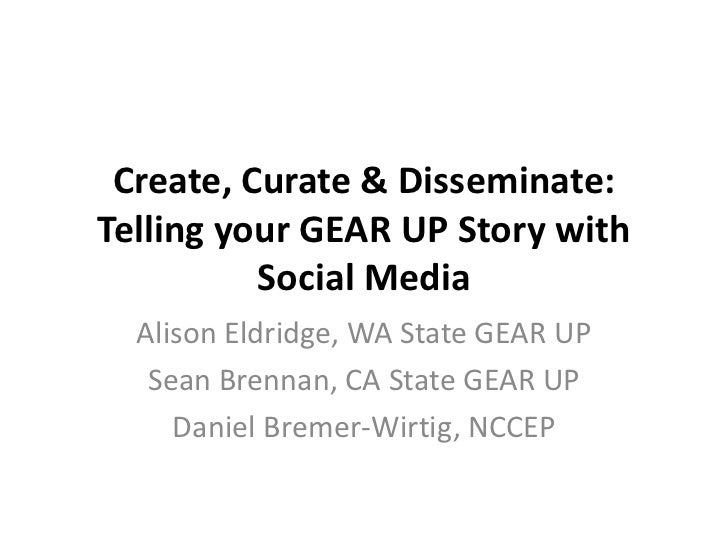 Create, Curate & Disseminate:Telling your GEAR UP Story with          Social Media  Alison Eldridge, WA State GEAR UP   Se...