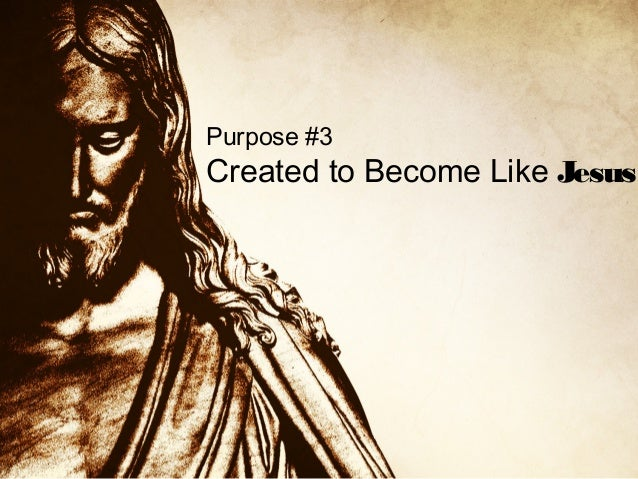 Purpose #3  Created to Become Like Jesus