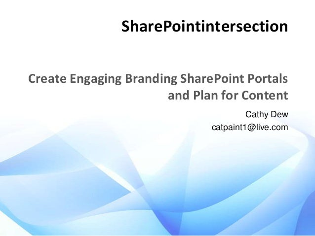 SharePointintersection Create Engaging Branding SharePoint Portals and Plan for Content Cathy Dew catpaint1@live.com