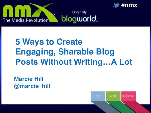 5 Ways to Create Engaging, Sharable Blog Posts Without Writing…A Lot Marcie Hill @marcie_hill