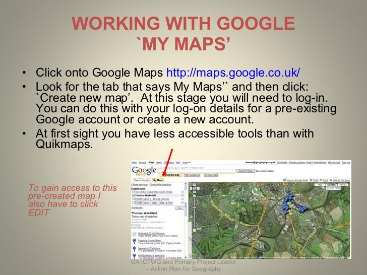 WORKING WITH GOOGLE `MY MAPS' <ul><li>Click onto Google Maps  http://maps.google.co.uk/   </li></ul><ul><li>Look for the t...