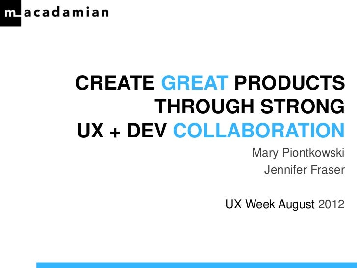 CREATE GREAT PRODUCTS       THROUGH STRONGUX + DEV COLLABORATION                Mary Piontkowski                 Jennifer ...