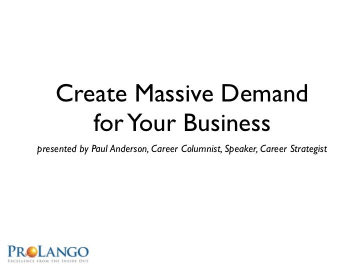 Create Massive Demand       for Your Businesspresented by Paul Anderson, Career Columnist, Speaker, Career Strategist