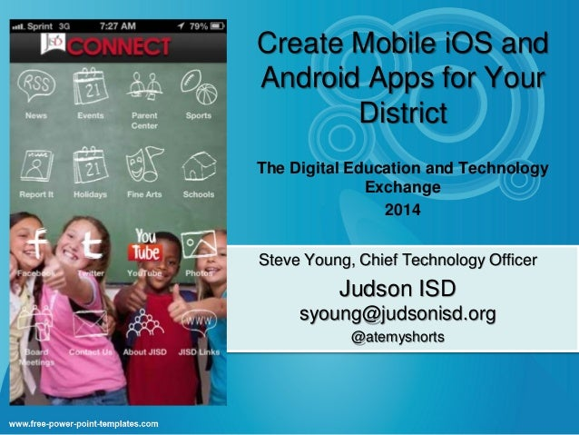 Create Mobile iOS and Android Apps for Your District The Digital Education and Technology Exchange 2014 Steve Young, Chief...
