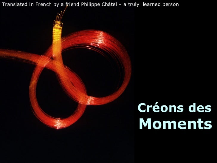 Créons des  Moments Translated in French by a friend Philippe Châtel – a truly  learned person