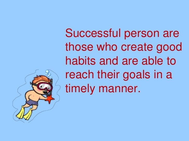 Successful person arethose who create goodhabits and are able toreach their goals in atimely manner.