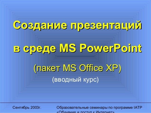 Сентябрь 2003г. Образовательные семинары по программе IATP Создание презентацийСоздание презентаций в средев среде MS Powe...