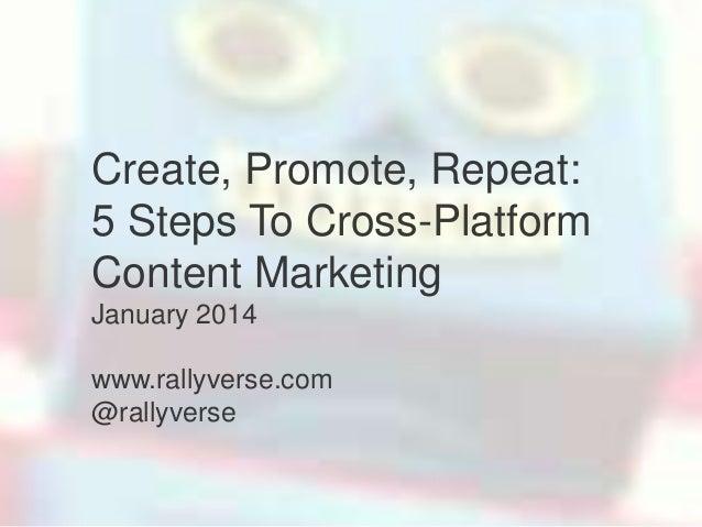 Create, Promote, Repeat: 5 Steps To Cross-Platform Content Marketing January 2014 www.rallyverse.com @rallyverse