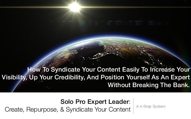 Solo Pro Expert Leader:Create, Repurpose, & Syndicate Your ContentA 4-Step SystemHow To Syndicate Your Content Easily To I...