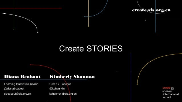 create.sis.org.cn  Create STORIES Diana Beabout  Kimberly Shannon  Learning Innovation Coach  Grade 2 Teacher  @dianabeabo...