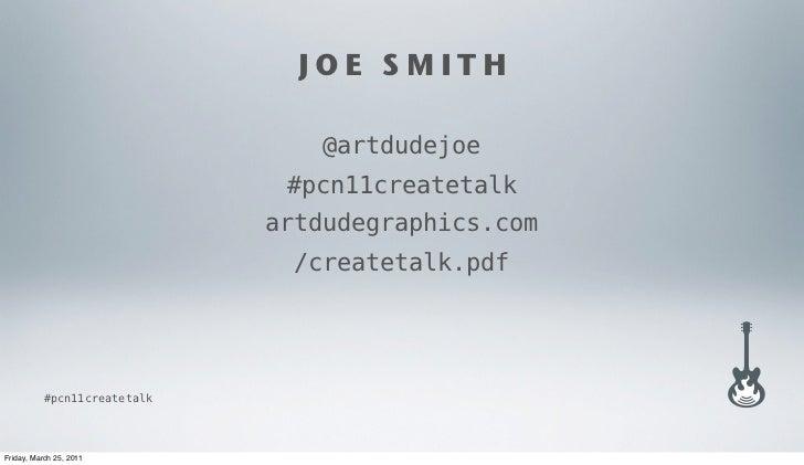 JOE SMITH                                 @artdudejoe                               #pcn11createtalk                      ...