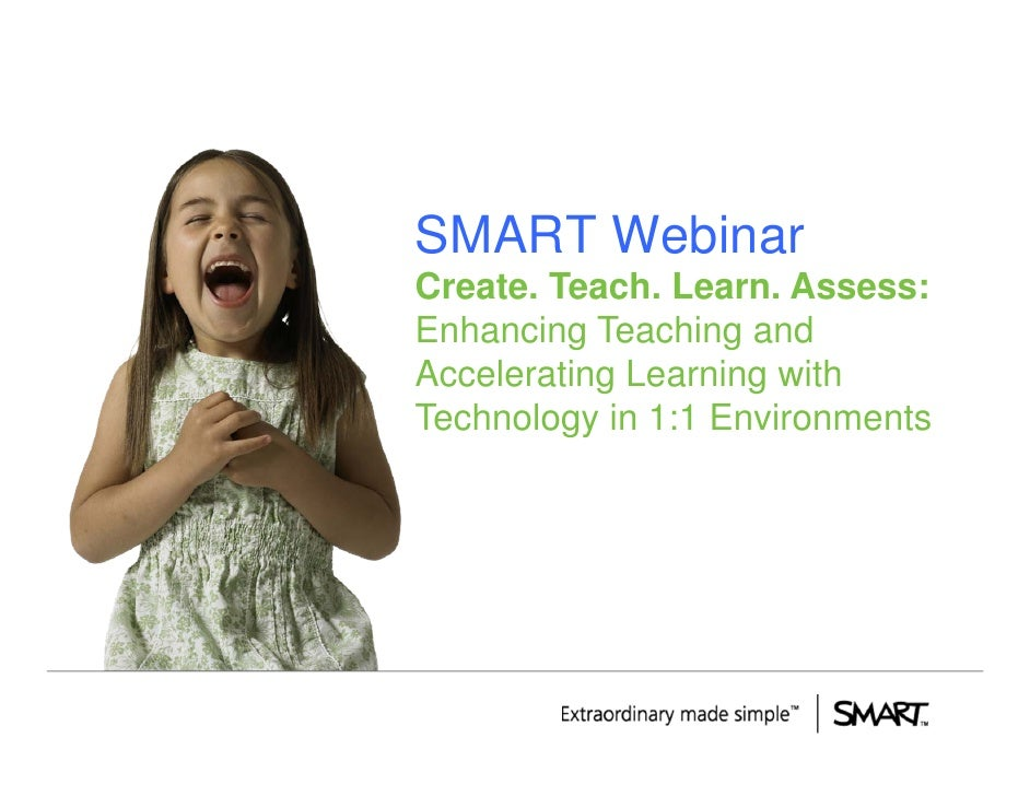 SMART Webinar Create. Teach. Learn. Assess: Enhancing Teaching and Accelerating Learning with Technology in 1:1 Environmen...