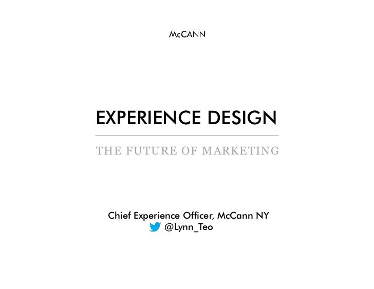 EXPERIENCE DESIGNTHE FUTURE OF MARKETING Chief Experience Officer, McCann NY              @Lynn_Teo