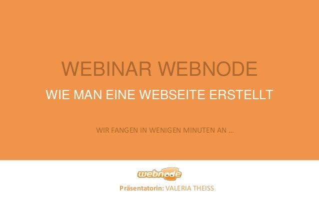 Präsentatorin: VALERIA THEISS WIE MAN EINE WEBSEITE ERSTELLT WEBINAR WEBNODE WIR FANGEN IN WENIGEN MINUTEN AN …