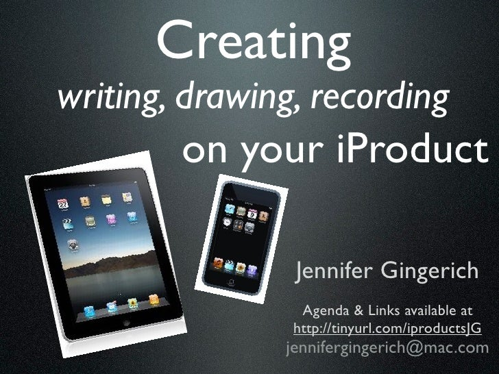 Creatingwriting, drawing, recording        on your iProduct                Jennifer Gingerich                 Agenda & Lin...