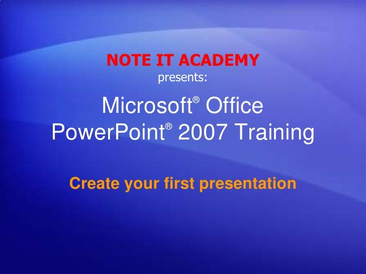 NOTE IT ACADEMY presents:<br />Microsoft® Office PowerPoint®2007 Training<br />Create your first presentation<br />