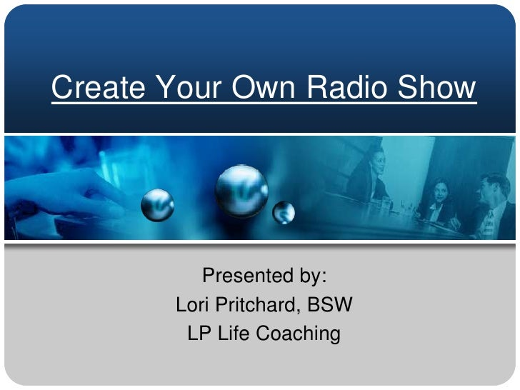 Create Your Own Radio Show<br />Presented by:  <br />Lori Pritchard, BSW<br />LP Life Coaching<br />