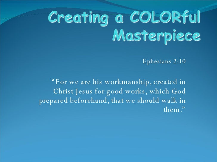 "Ephesians 2:10 "" For we are his workmanship, created in Christ Jesus for good works, which God prepared beforehand, that w..."