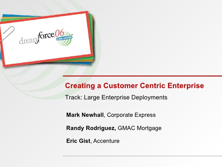 Creating a Customer Centric Enterprise Mark Newhall , Corporate Express  Randy Rodriguez,  GMAC Mortgage  Eric Gist , Acce...