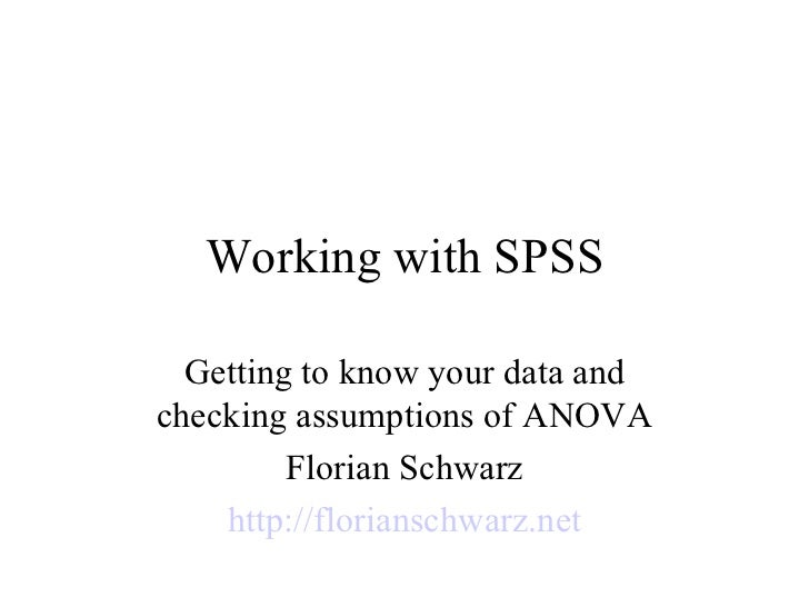 Working with SPSS Getting to know your data and checking assumptions of ANOVA Florian Schwarz http://florianschwarz.net