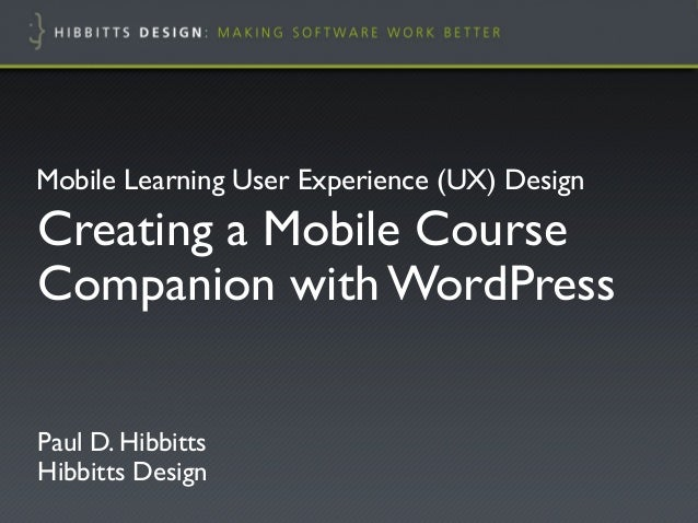 """Mobile Learning User Experience (UX) Design!Creating a Mobile CourseCompanion with WordPress!Paul D. Hibbitts""""Hibbitts Des..."""