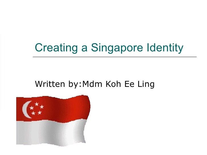 Creating a Singapore Identity Written by:Mdm Koh Ee Ling