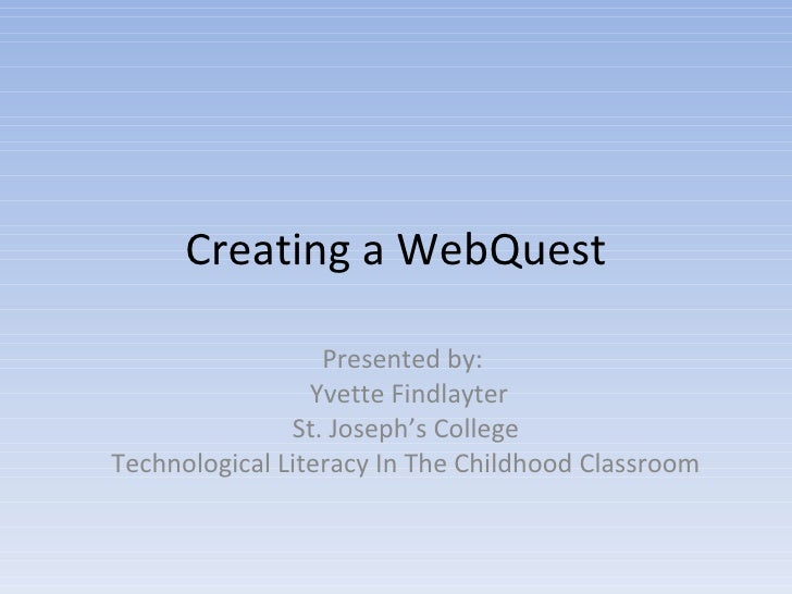 Creating a WebQuest Presented by:  Yvette Findlayter St. Joseph's College Technological Literacy In The Childhood Classroom