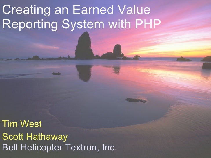 Creating an Earned Value Reporting System with PHP     Tim West Scott Hathaway Bell Helicopter Textron, Inc.