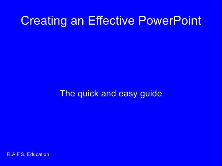 Creating an Effective PowerPoint The quick and easy guide R.A.F.S. Education