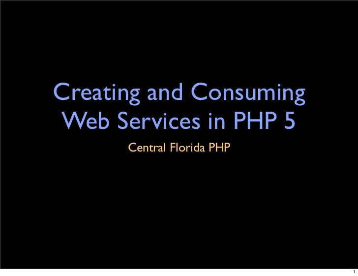 Creating and Consuming Web Services in PHP 5       Central Florida PHP                                 1