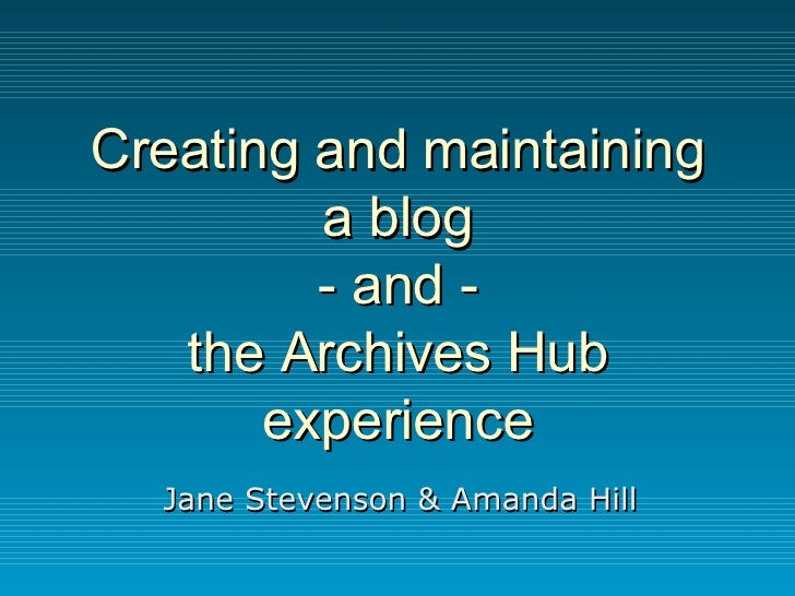 Creating and maintaining a blog - and - the Archives Hub experience Jane Stevenson & Amanda Hill