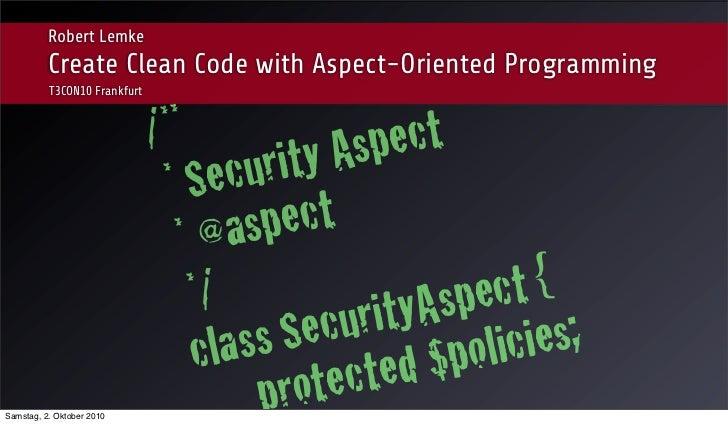 Robert Lemke          Create Clean Code with Aspect-Oriented Programming          T3CON10 Frankfurt                       ...