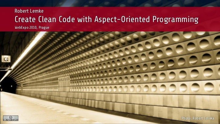 Robert LemkeCreate Clean Code with Aspect-Oriented ProgrammingWebExpo 2010, Prague                                        ...