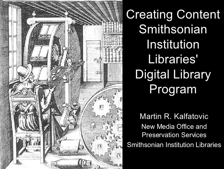 Creating Content Smithsonian Institution Libraries' Digital Library Program Martin R. Kalfatovic New Media Office and Pres...