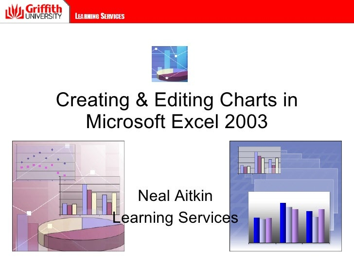 Creating & Editing Charts in Microsoft Excel 2003 Neal Aitkin Learning Services