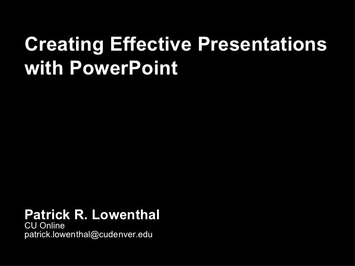 Creating Effective Presentations with PowerPoint Patrick R. Lowenthal CU Online [email_address]