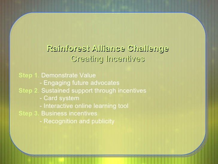 Rainforest Alliance Challenge Creating Incentives Step 1 .  Demonstrate Value - Engaging future advocates  Step 2 .  Susta...