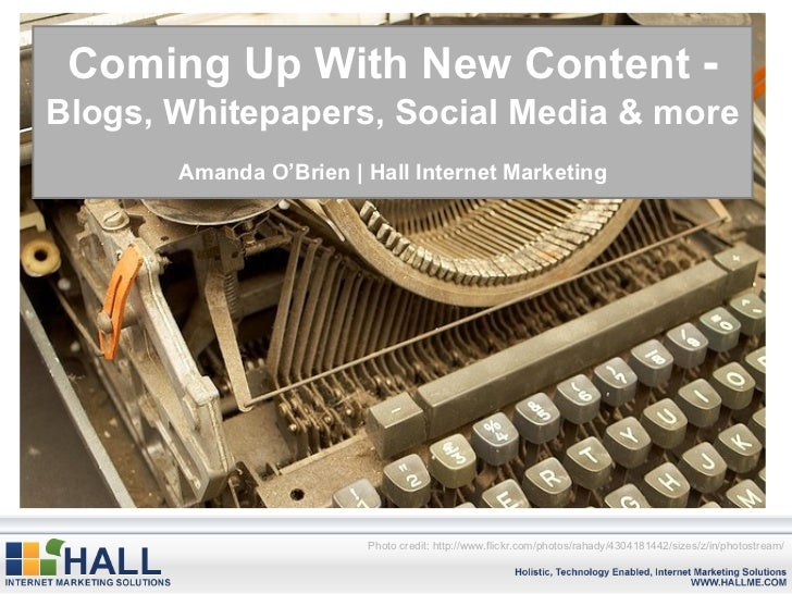 Coming Up With New Content  -  Blogs, Whitepapers, Social Media & more Amanda O'Brien | Hall Internet Marketing Photo cred...