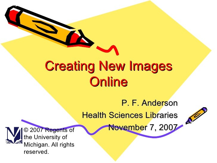 Creating New Images Online P. F. Anderson Health Sciences Libraries November 7, 2007 © 2007 Regents of the University of M...