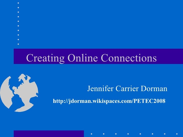 Creating Online Connections Jennifer Carrier Dorman http://jdorman.wikispaces.com/PETEC2008