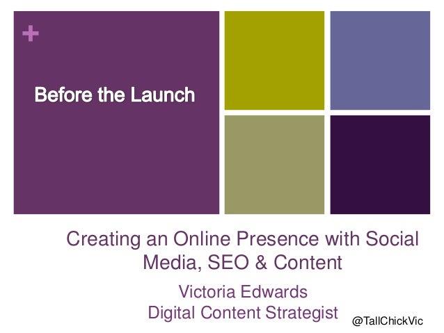 +Creating an Online Presence with SocialMedia, SEO & ContentVictoria EdwardsDigital Content Strategist @TallChickVic