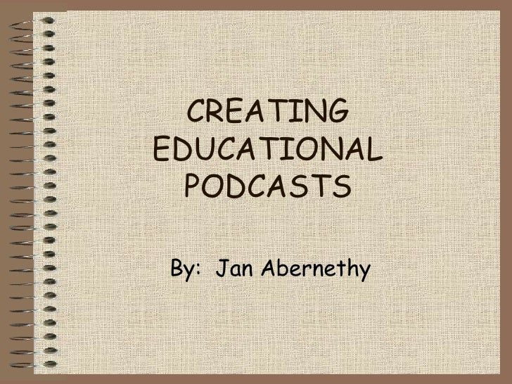 CREATING EDUCATIONAL PODCASTS By:  Jan Abernethy
