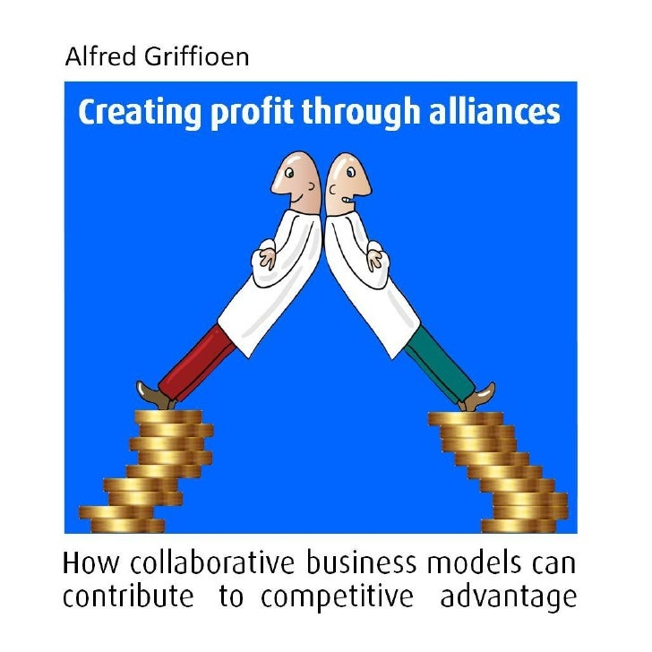 Alfred GriffioenCreating Profit Through AlliancesHow collaborative business models can contribute to competitive advantage...