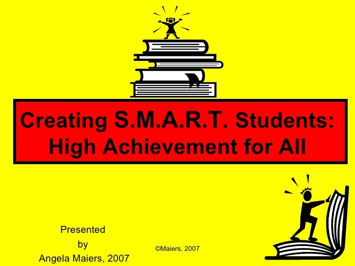 Creating  S.M.A.R.T.  Students:  High Achievement for All   Presented  by  Angela Maiers, 2007