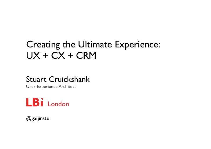 Creating the Ultimate Experience:UX + CX + CRMStuart CruickshankUser Experience Architect          London@gaijinstu