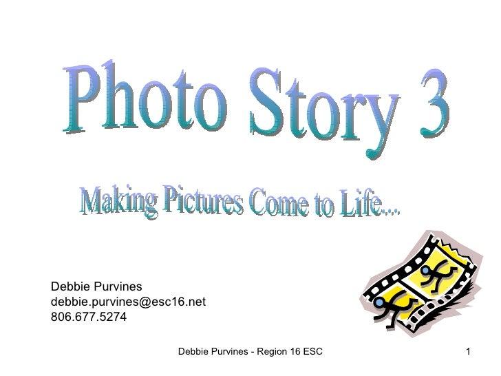Debbie Purvines - Region 16 ESC Photo Story 3 Making Pictures Come to Life... Debbie Purvines [email_address] 806.677.5274