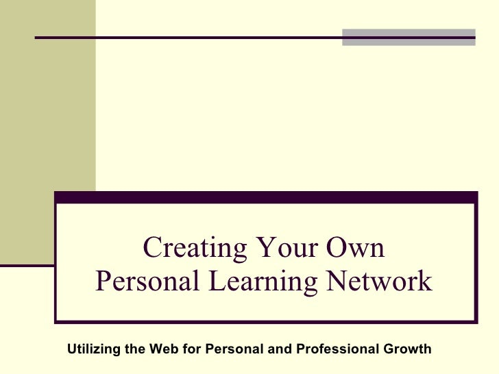 Creating Your Own Personal Learning Network Utilizing the Web for Personal and Professional Growth