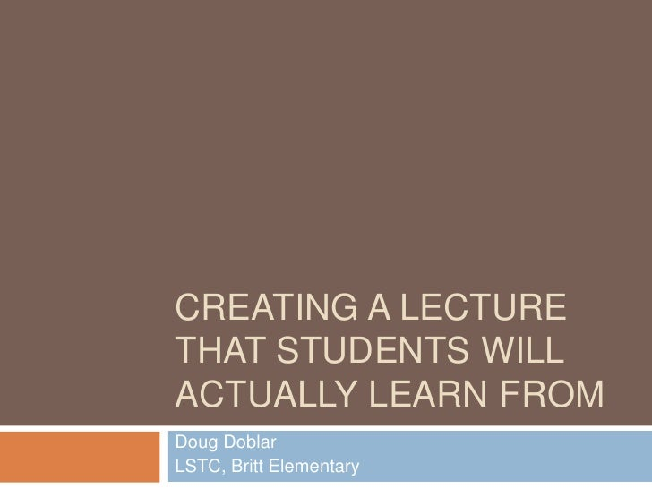 CREATING A LECTURETHAT STUDENTS WILLACTUALLY LEARN FROMDoug DoblarLSTC, Britt Elementary