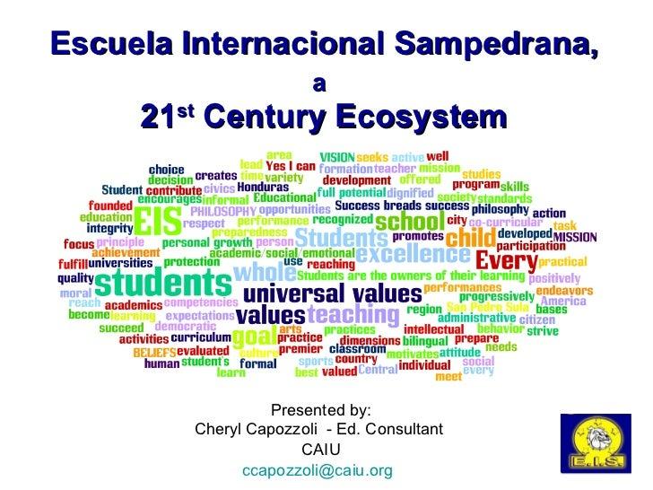 Escuela Internacional Sampedrana, a   21 st  Century Ecosystem Presented by: Cheryl Capozzoli  - Ed. Consultant  CAIU [ema...